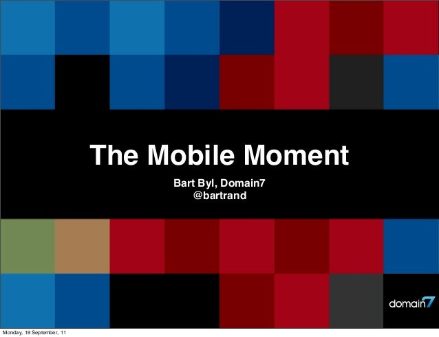 The Mobile Moment Bart Byl, Domain7 @bartrand  Monday, 19 September, 11