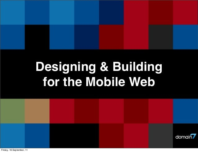 Designing & Building for the Mobile Web  Friday, 16 September, 11
