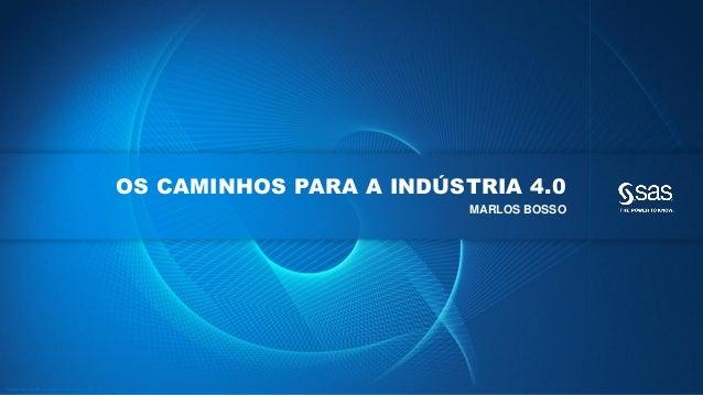 Copyr ight © 2013, SAS Institute Inc. All rights reser ved. OS CAMINHOS PARA A INDÚSTRIA 4.0 MARLOS BOSSO