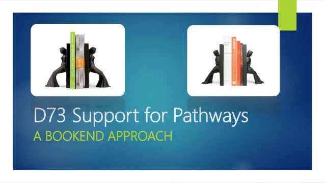 D73 Support for Pathways A BOOKEND APPROACH