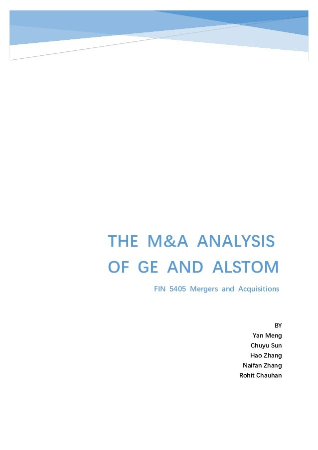 THE M&A ANALYSIS OF GE AND ALSTOM FIN 5405 Mergers and Acquisitions BY Yan Meng Chuyu Sun Hao Zhang Naifan Zhang Rohit Cha...