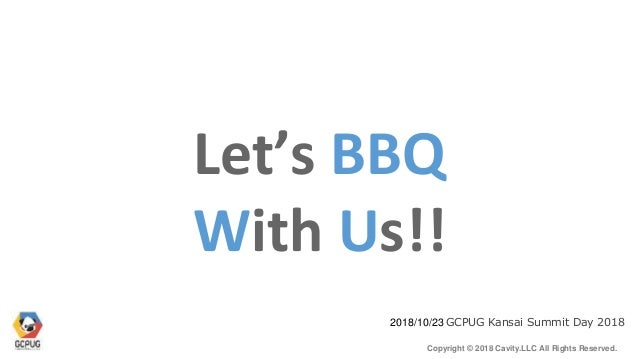 Copyright © 2018 Cavity.LLC All Rights Reserved. Let's BBQ 2018/10/23 GCPUG Kansai Summit Day 2018 With Us!!