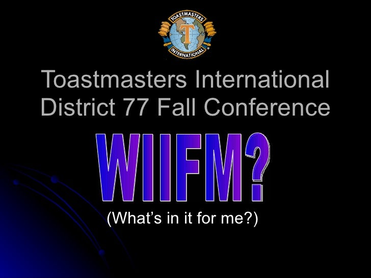 Toastmasters International District 77 Fall Conference (What's in it for me?) WIIFM?