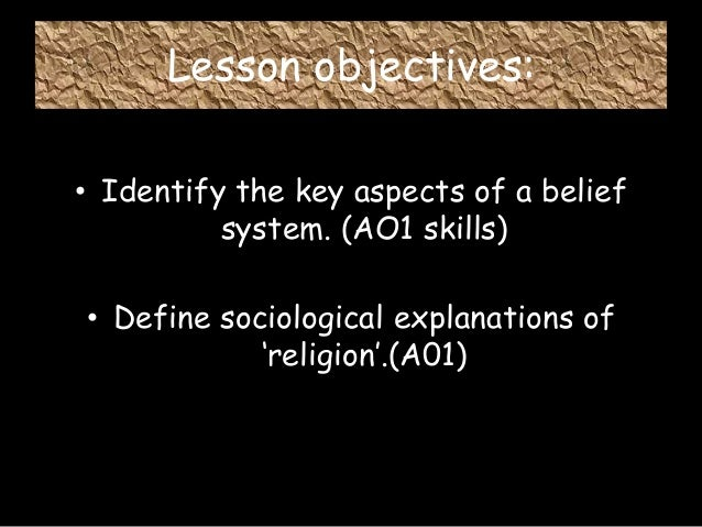 Lesson objectives: • Identify the key aspects of a belief system. (AO1 skills) • Define sociological explanations of 'reli...
