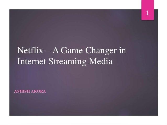 Netflix – A Game Changer in Internet Streaming Media ASHISH ARORA 1