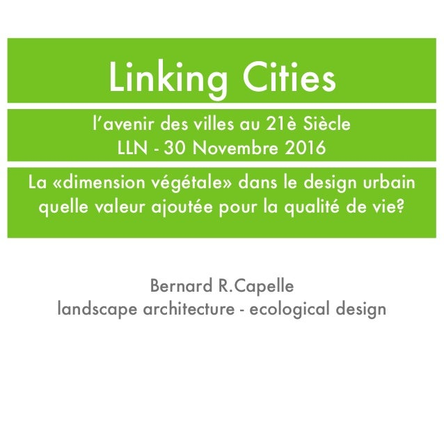 Linking Cities l'avenir des villes au 21è Siècle LLN - 30 Novembre 2016 Bernard R.Capelle landscape architecture - ecologi...