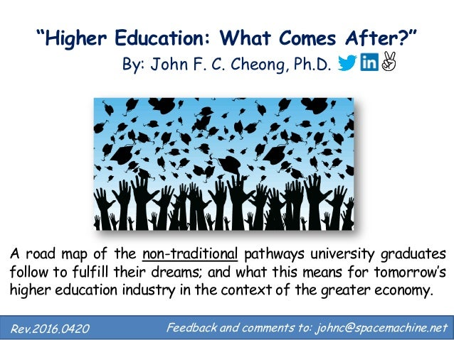 """""""Higher Education: What Comes After?"""" By: John F. C. Cheong, Ph.D. Feedback and comments to: johnc@spacemachine.net.Rev.20..."""