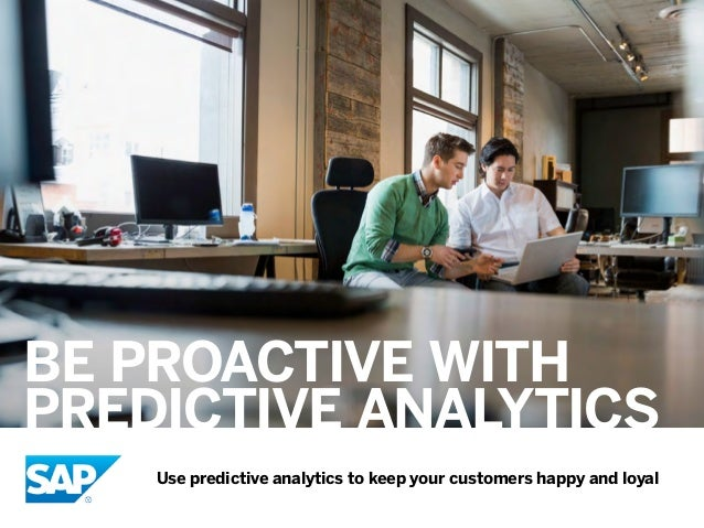 BE PROACTIVE WITH PREDICTIVE ANALYTICS Use predictive analytics to keep your customers happy and loyal