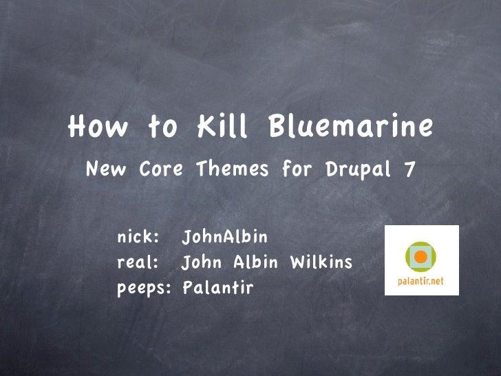 How to Kill Bluemarine  New Core Themes for Drupal 7     nick: JohnAlbin    real: John Albin Wilkins    peeps: Palantir