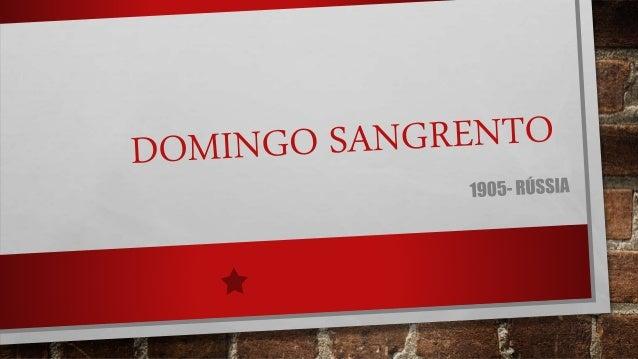DOMINGO SANGRENTO DOMINGO SANGRENTO (EM RUSSO: КРОВА́ВОЕ ВОСКРЕСЕ́НЬЕ) FOI UM MASSACRE QUE ACONTECEU EM 22 DE JANEIRO (DE...