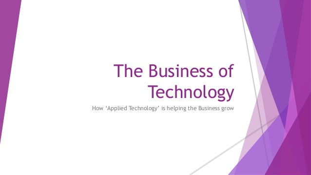 The Business of Technology How 'Applied Technology' is helping the Business grow