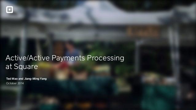 Active/Active Payments Processing at Square Ted Mao and Jiang-Ming Yang October 2014