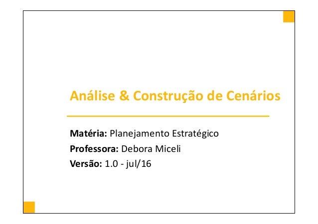 Análise & Construção de Cenários Matéria: Planejamento Estratégico Professora: Debora Miceli Versão: 1.0 - jul/16