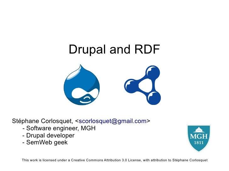 Drupal and RDF     Stéphane Corlosquet, <scorlosquet@gmail.com>    - Software engineer, MGH    - Drupal developer    - Sem...