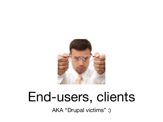 """End-users, clients    AKA """"Drupal victims"""" :)"""
