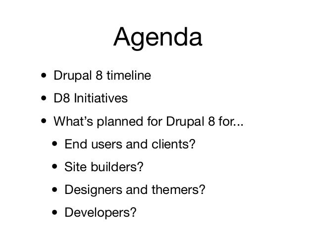 Agenda• Drupal 8 timeline• D8 Initiatives• What's planned for Drupal 8 for... • End users and clients? • Site builders? • ...