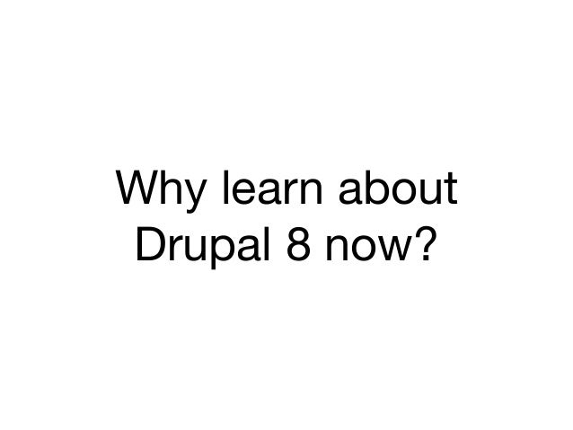 Why learn aboutDrupal 8 now?