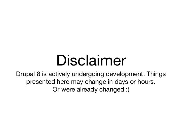 DisclaimerDrupal 8 is actively undergoing development. Things   presented here may change in days or hours.             Or...