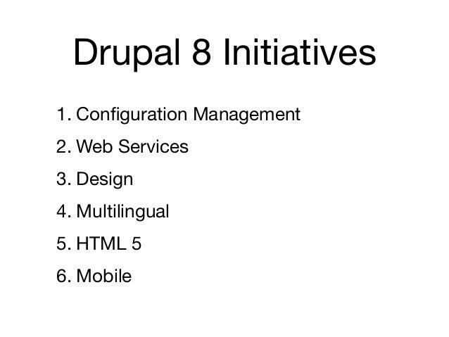 Drupal 8 Initiatives1. Configuration Management2. Web Services3. Design4. Multilingual5. HTML 56. Mobile
