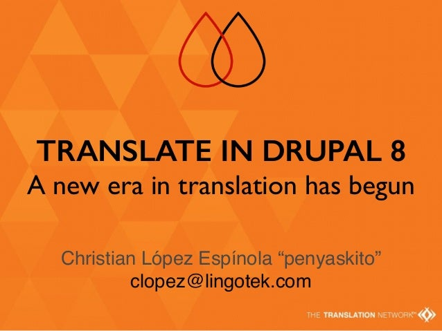 "TM TRANSLATE IN DRUPAL 8 A new era in translation has begun Christian López Espínola ""penyaskito"" clopez@lingotek.com"
