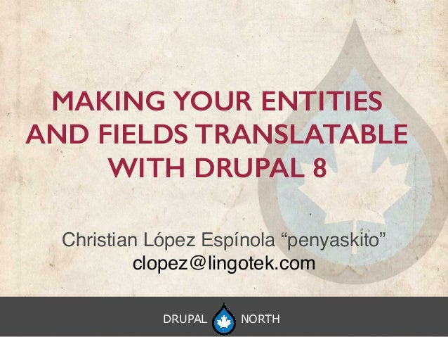 "DRUPAL NORTH MAKING YOUR ENTITIES AND FIELDS TRANSLATABLE WITH DRUPAL 8 Christian López Espínola ""penyaskito"" clopez@lingo..."