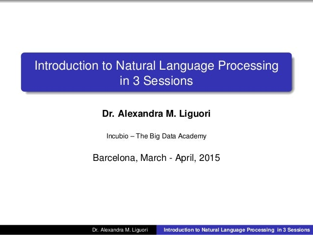 Introduction to Natural Language Processing in 3 Sessions Dr. Alexandra M. Liguori Incubio – The Big Data Academy Barcelon...