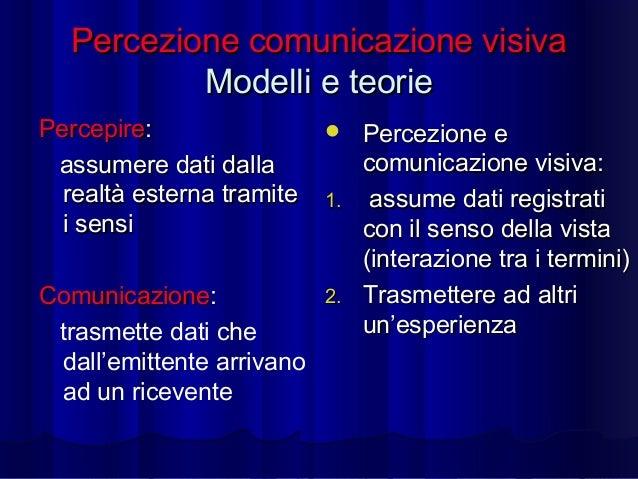 Percezione comunicazione visiva Modelli e teorie Percepire: assumere dati dalla realtà esterna tramite i sensi Comunicazio...