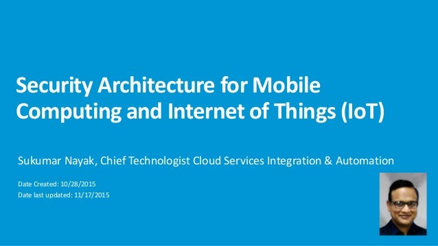 Security Architecture for Mobile Computing and Internet of Things (IoT) Sukumar Nayak, Chief Technologist Cloud Services I...