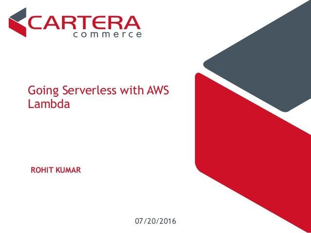 Going Serverless with AWS Lambda 07/20/2016 ROHIT KUMAR