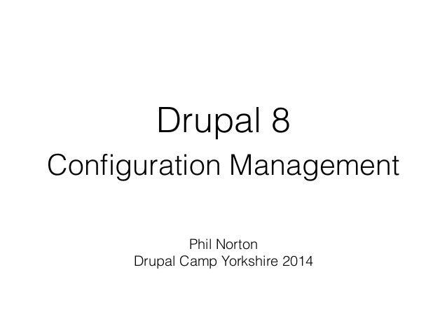 Drupal 8 Configuration Management Phil Norton Drupal Camp Yorkshire 2014 DrupalCamp Yorkshire 2014