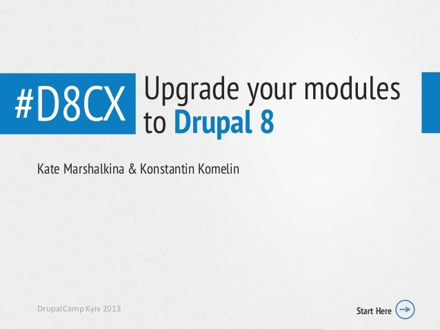 #D8CXKate Marshalkina & Konstantin KomelinDrupalCamp Kyiv 2013 Start HereUpgrade your modulesto Drupal 8