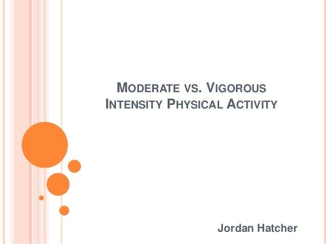 MODERATE VS. VIGOROUS INTENSITY PHYSICAL ACTIVITY Jordan Hatcher
