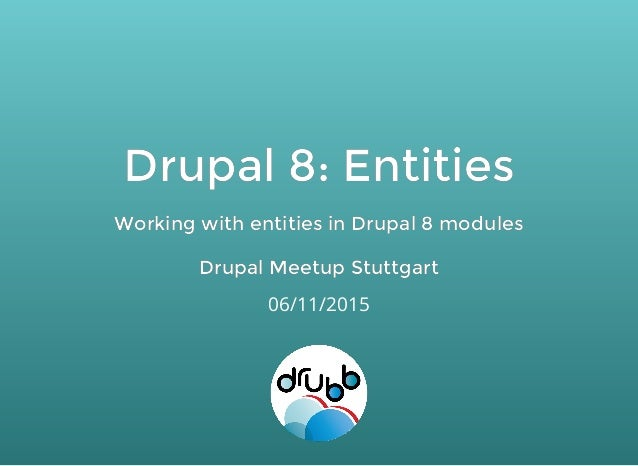 Drupal 8: EntitiesDrupal 8: Entities Working with entities in Drupal 8 modulesWorking with entities in Drupal 8 modules Dr...