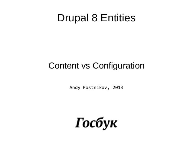 Drupal 8 EntitiesContent vs ConfigurationAndy Postnikov, 2013
