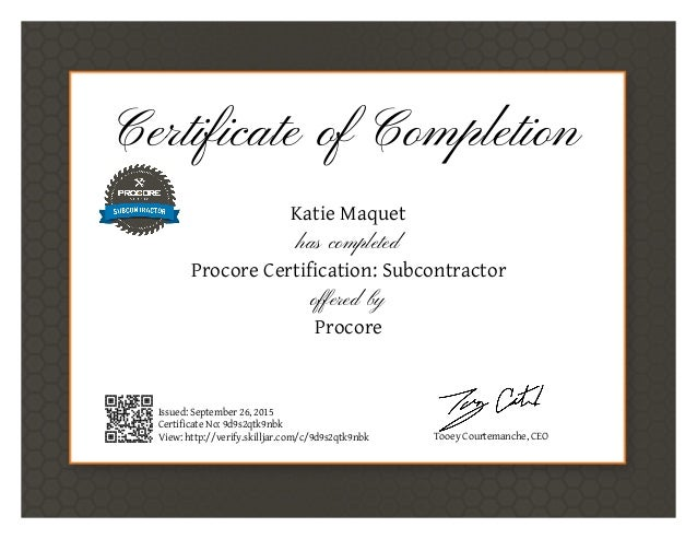 Certificate of Completion Katie Maquet has completed Procore Certification: Subcontractor offered by Procore Issued: Septe...