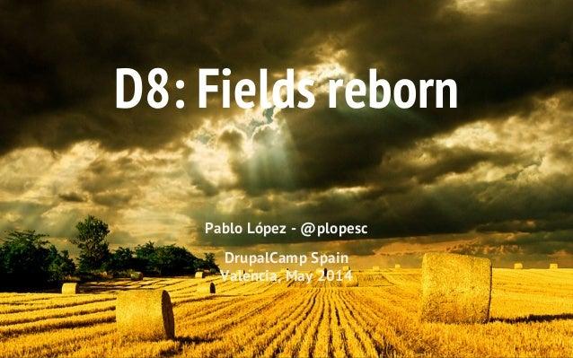D8: Fields reborn Pablo López - @plopesc DrupalCamp Spain Valencia, May 2014