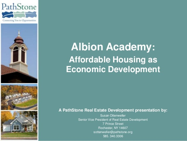 Albion Academy:    Affordable Housing as   Economic DevelopmentA PathStone Real Estate Development presentation by:       ...