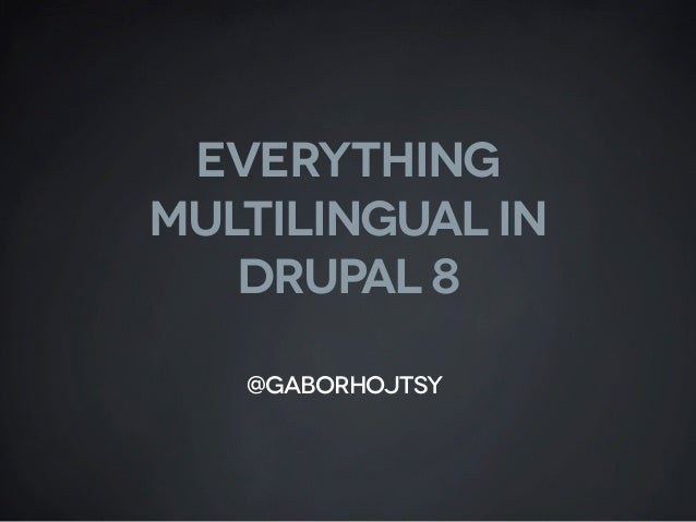 Everything multilingual in DruPal 8 @gaborhojtsy
