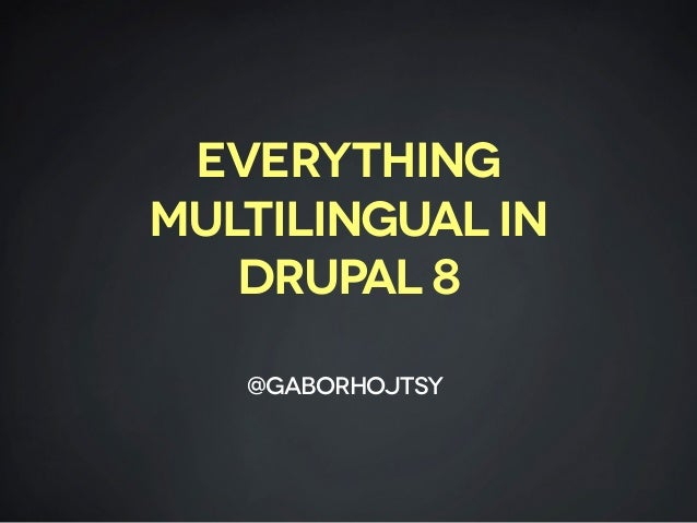 Everything multilingual in DruPal 8 @gaborhojtsy