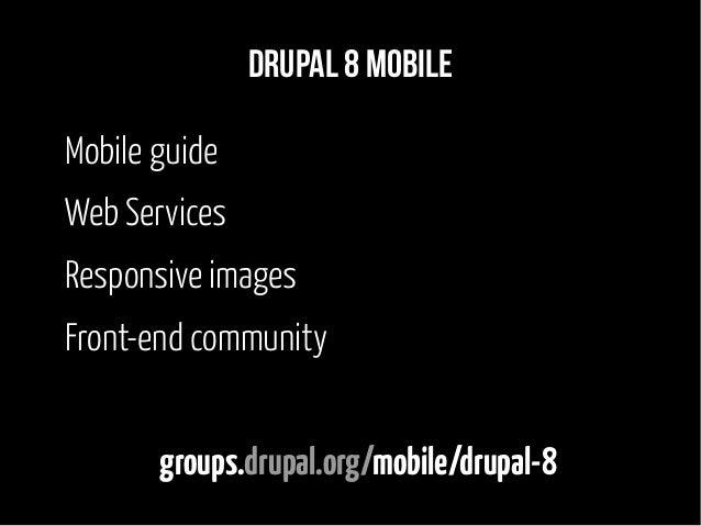 Drupal 8 mobile Mobile guide Web Services Responsive images Front-end community groups.drupal.org/mobile/drupal-8