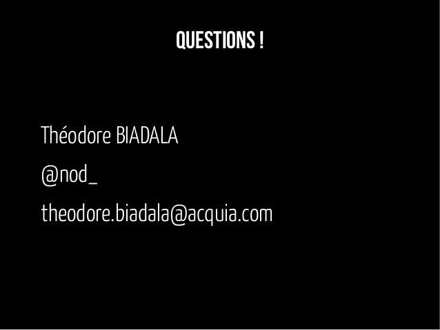 Questions ! Théodore BIADALA @nod_ theodore.biadala@acquia.com