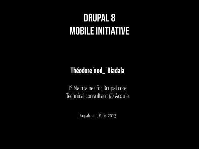 Drupal 8 mobile initiative Théodore'nod_'Biadala JS Maintainer for Drupal core Technical consultant @ Acquia Drupalcamp, P...