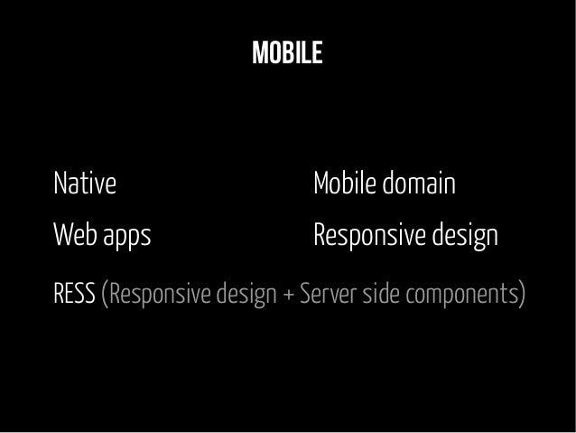 Mobile Native Web apps Mobile domain Responsive design RESS (Responsive design + Server side components)