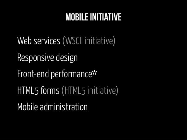 Mobile initiative Web services (WSCII initiative) Responsive design Front-end performance* HTML5 forms (HTML5 initiative) ...