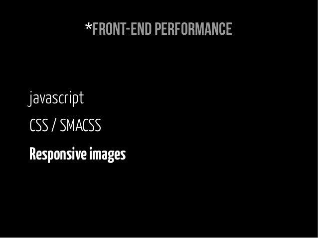 *Front-end performance javascript CSS / SMACSS Responsiveimages