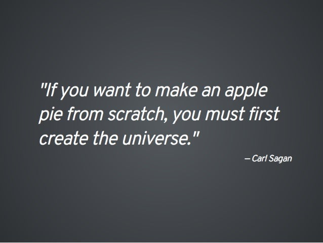 """""""/ f you want to make an apple pie from scratch,  you must first create the universe.  """"  - Carl Sagan"""