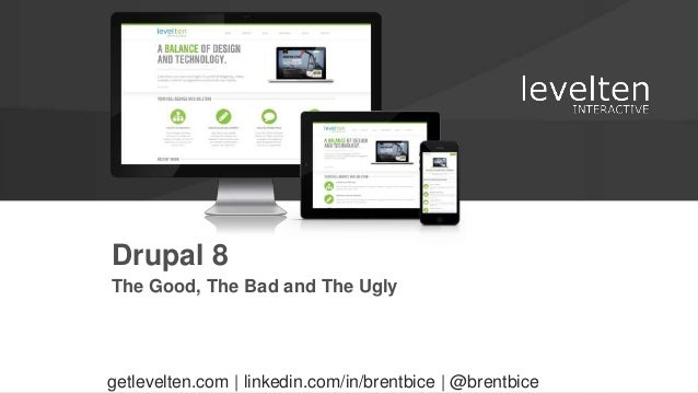 The Good, The Bad and The Ugly Drupal 8 getlevelten.com | linkedin.com/in/brentbice | @brentbice