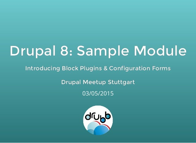 Drupal 8: Sample ModuleDrupal 8: Sample Module Introducing Block Plugins & Configuration FormsIntroducing Block Plugins & ...