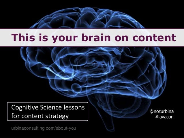 This is your brain on content @nozurbina #lavacon urbinaconsulting.com/about-you Cognitive Science lessons for content str...