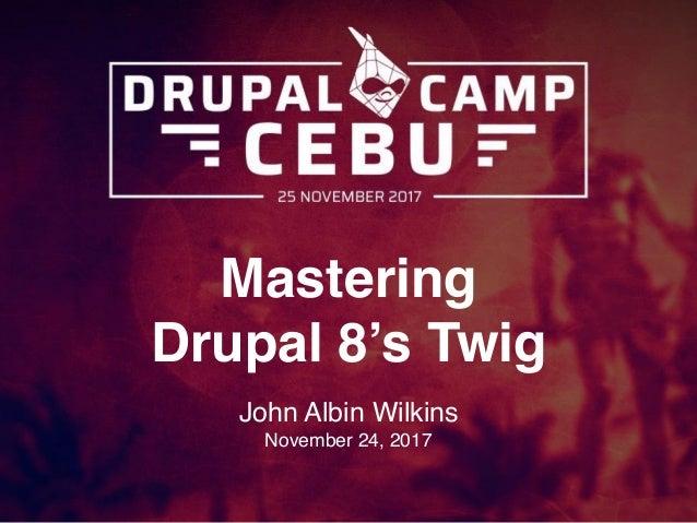 Mastering Drupal 8's Twig John Albin Wilkins November 24, 2017
